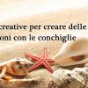 21 Idee creative per creare delle decorazioni con le conchiglie